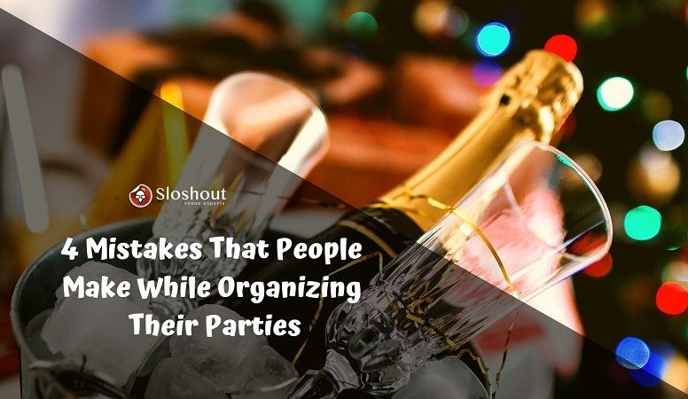4 Mistakes That People Make While Organizing Their Parties
