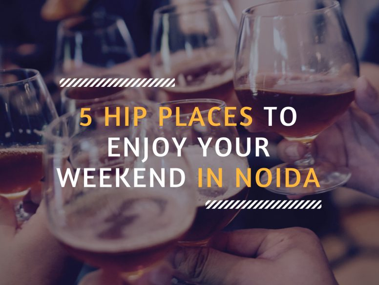 5 HIP PLACES TO ENJOY YOUR WEEKEND IN NOIDA