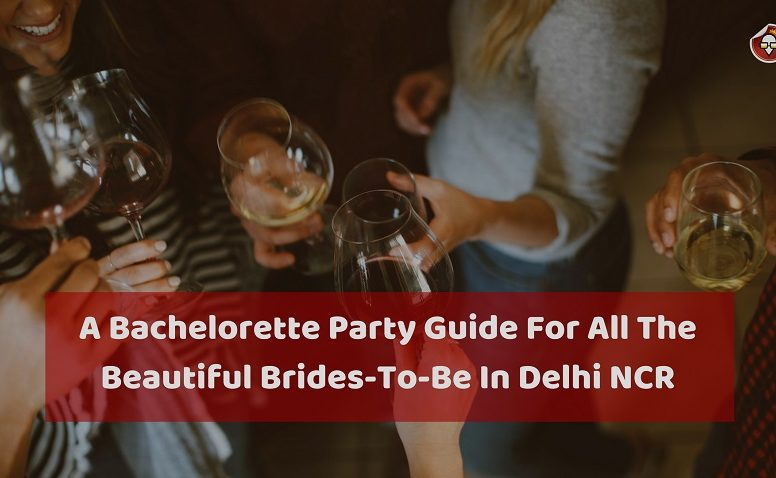 A Bachelorette Party Guide For All The Beautiful Brides-To-Be In Delhi NCR