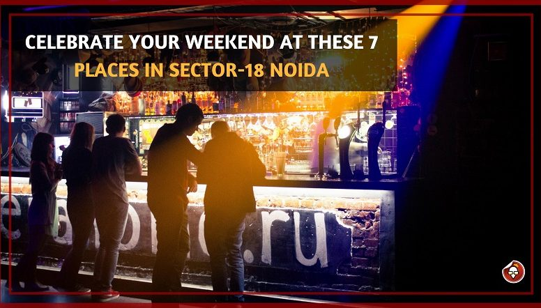 CELEBRATE YOUR WEEKEND AT THESE 7 PLACES IN SECTOR-18 NOIDA