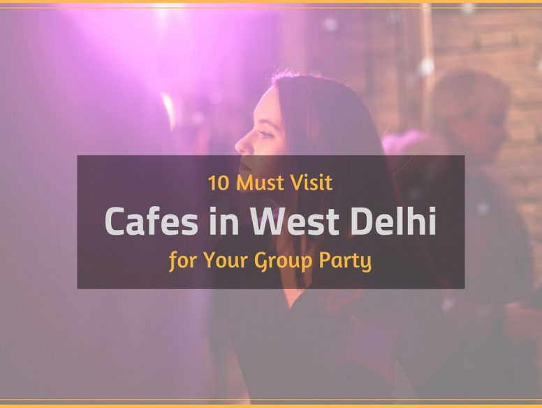 Cafes in West Delhi for Your Group Party