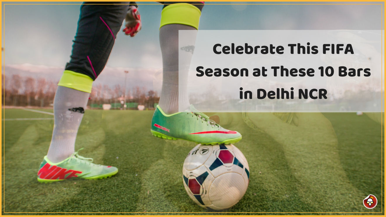 Celebrate This FIFA Season at These 10 Bars in Delhi NCR
