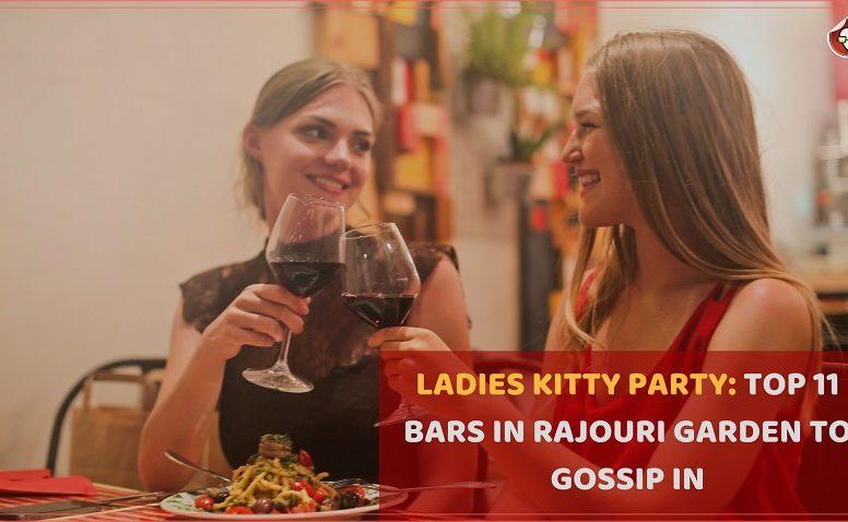 LADIES KITTY PARTIES - TOP 11 BARS IN RAJOURI GARDEN TO GOSSIP IN