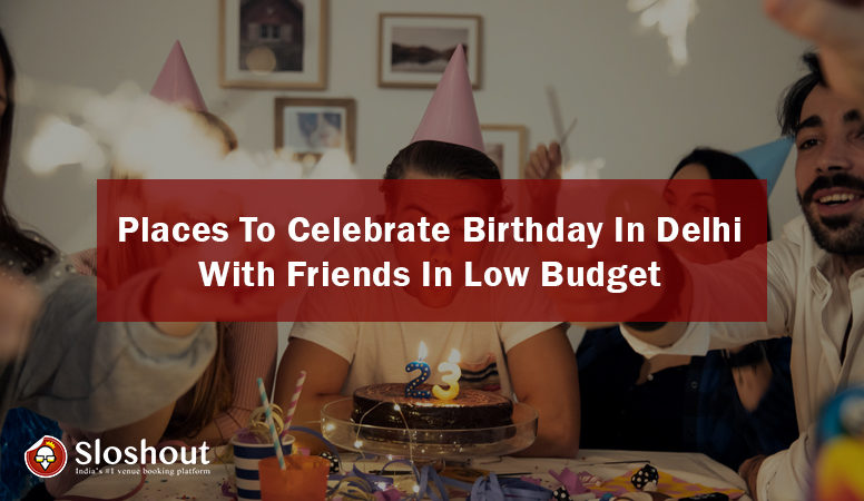 places to celebrate birthday party in Delhi with friends in low budget
